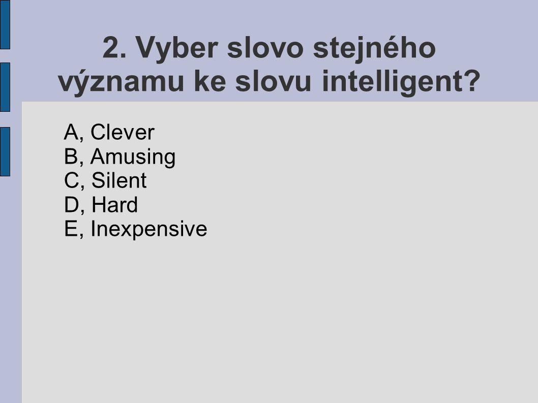 2. Vyber slovo stejného významu ke slovu intelligent? A, Clever B, Amusing C, Silent D, Hard E, Inexpensive