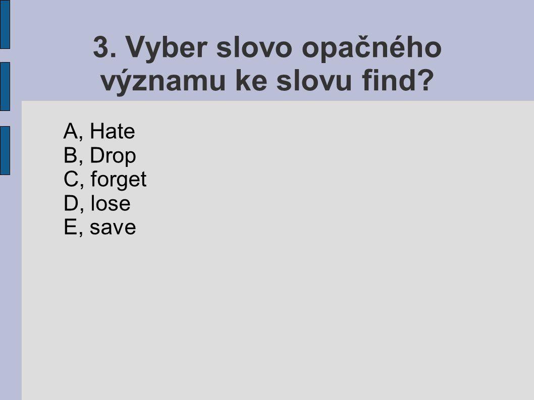 3. Vyber slovo opačného významu ke slovu find? A, Hate B, Drop C, forget D, lose E, save