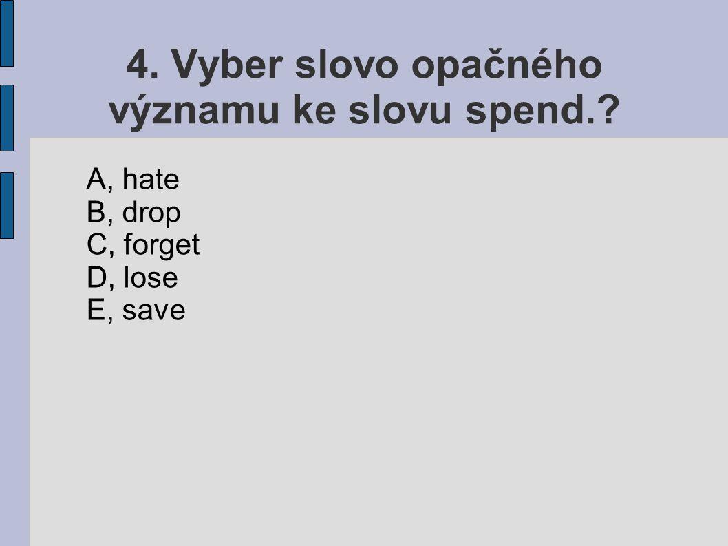 4. Vyber slovo opačného významu ke slovu spend. A, hate B, drop C, forget D, lose E, save