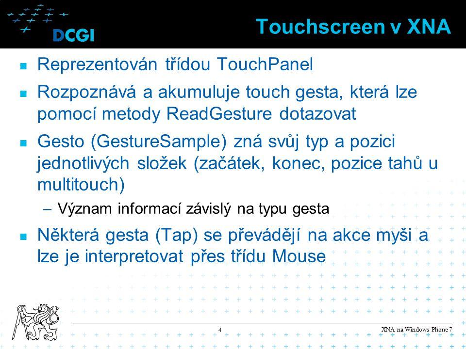 XNA na Windows Phone 7 4 Touchscreen v XNA Reprezentován třídou TouchPanel Rozpoznává a akumuluje touch gesta, která lze pomocí metody ReadGesture dotazovat Gesto (GestureSample) zná svůj typ a pozici jednotlivých složek (začátek, konec, pozice tahů u multitouch) –Význam informací závislý na typu gesta Některá gesta (Tap) se převádějí na akce myši a lze je interpretovat přes třídu Mouse
