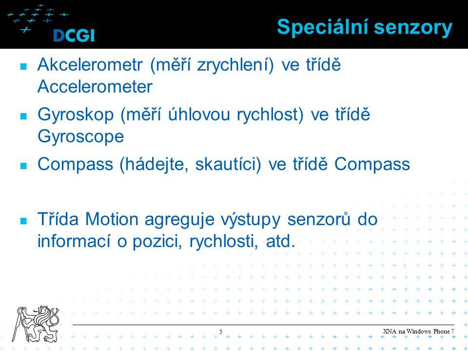 XNA na Windows Phone 7 5 Speciální senzory Akcelerometr (měří zrychlení) ve třídě Accelerometer Gyroskop (měří úhlovou rychlost) ve třídě Gyroscope Compass (hádejte, skautíci) ve třídě Compass Třída Motion agreguje výstupy senzorů do informací o pozici, rychlosti, atd.