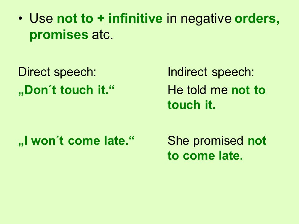 "Use not to + infinitive in negative orders, promises atc. Direct speech:Indirect speech: ""Don´t touch it.""He told me not to touch it. ""I won´t come la"