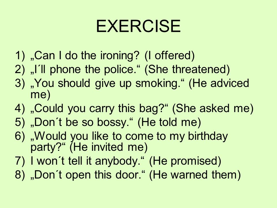 "EXERCISE 1)""Can I do the ironing? (I offered) 2)""I´ll phone the police."" (She threatened) 3)""You should give up smoking."" (He adviced me) 4)""Could you"