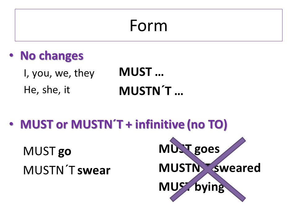 Form No changes I, you, we, they He, she, it MUST or MUSTN´T + infinitive (no TO) MUST … MUSTN´T … MUST go MUSTN´T swear MUST goes MUSTN´T sweared MUST bying