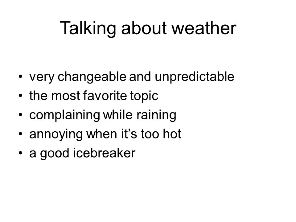 Talking about weather very changeable and unpredictable the most favorite topic complaining while raining annoying when it's too hot a good icebreaker