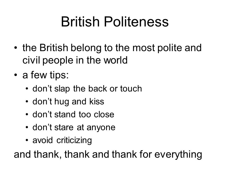 British Politeness the British belong to the most polite and civil people in the world a few tips: don't slap the back or touch don't hug and kiss don