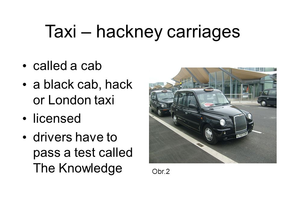 Taxi – hackney carriages called a cab a black cab, hack or London taxi licensed drivers have to pass a test called The Knowledge Obr.2