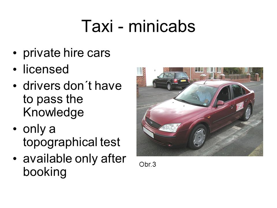 Taxi - minicabs private hire cars licensed drivers don´t have to pass the Knowledge only a topographical test available only after booking Obr.3