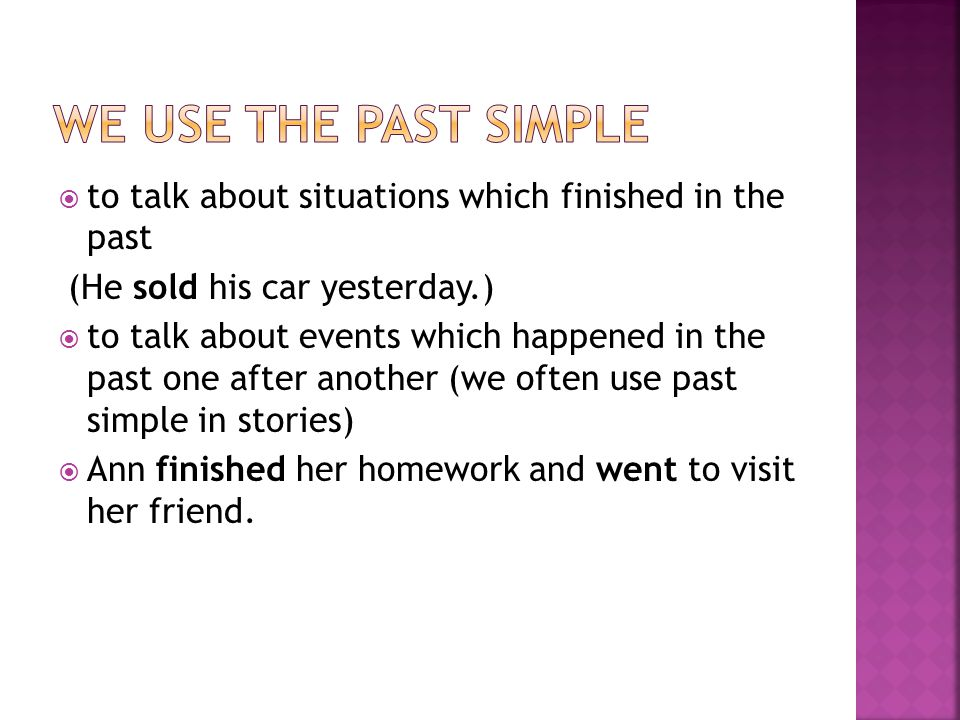  to talk about situations which finished in the past (He sold his car yesterday.)  to talk about events which happened in the past one after another (we often use past simple in stories)  Ann finished her homework and went to visit her friend.