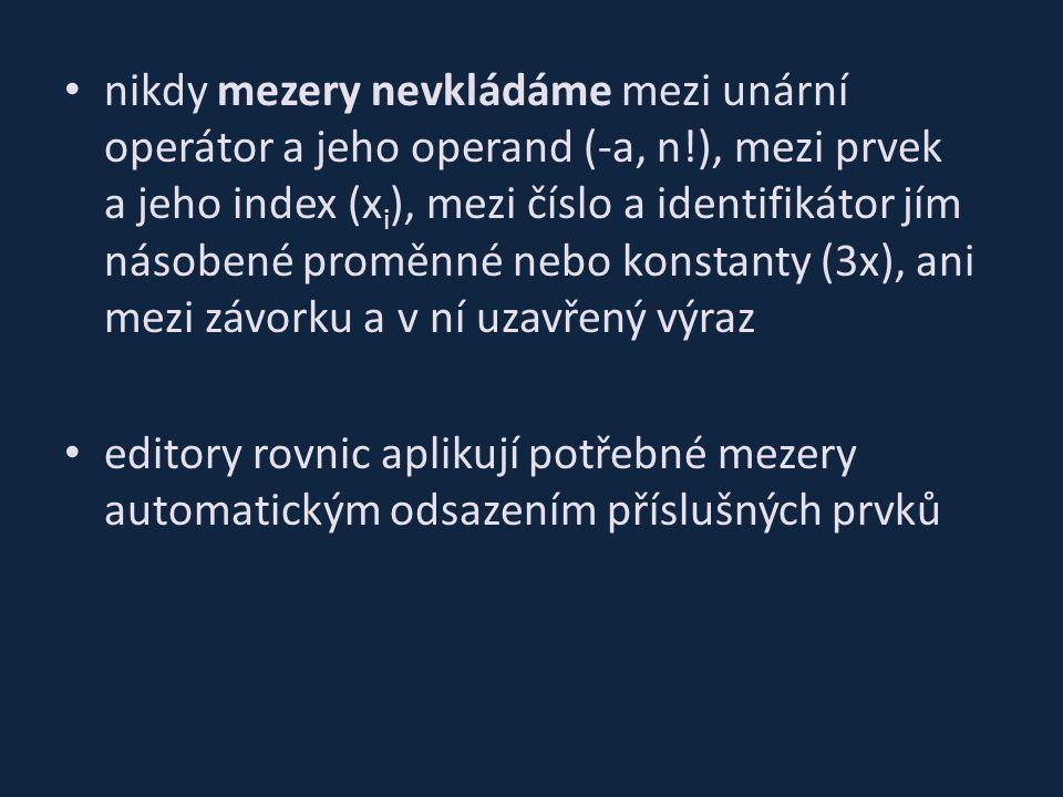 nikdy mezery nevkládáme mezi unární operátor a jeho operand (-a, n!), mezi prvek a jeho index (x i ), mezi číslo a identifikátor jím násobené proměnné nebo konstanty (3x), ani mezi závorku a v ní uzavřený výraz editory rovnic aplikují potřebné mezery automatickým odsazením příslušných prvků