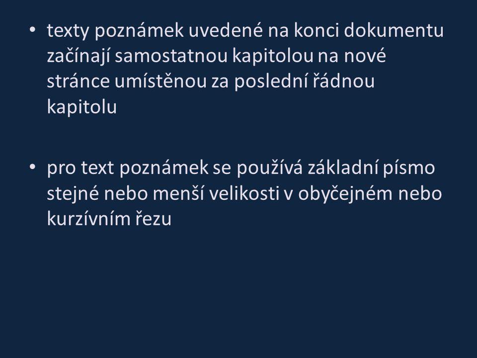 texty poznámek uvedené na konci dokumentu začínají samostatnou kapitolou na nové stránce umístěnou za poslední řádnou kapitolu pro text poznámek se používá základní písmo stejné nebo menší velikosti v obyčejném nebo kurzívním řezu