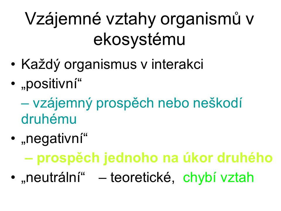 """Vzájemné vztahy organismů v ekosystému Každý organismus v interakci """"positivní"""" – vzájemný prospěch nebo neškodí druhému """"negativní"""" – prospěch jednoh"""