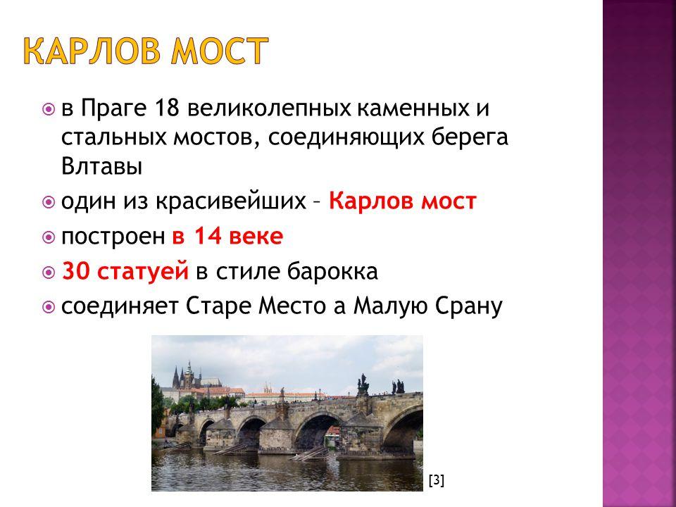  в Праге 18 великолепных каменных и стальных мостов, соединяющих берега Влтавы  один из красивейших – Карлов мост  построен в 14 веке  30 статуей в стиле барокка  соединяет Старе Место а Малую Срану [3]