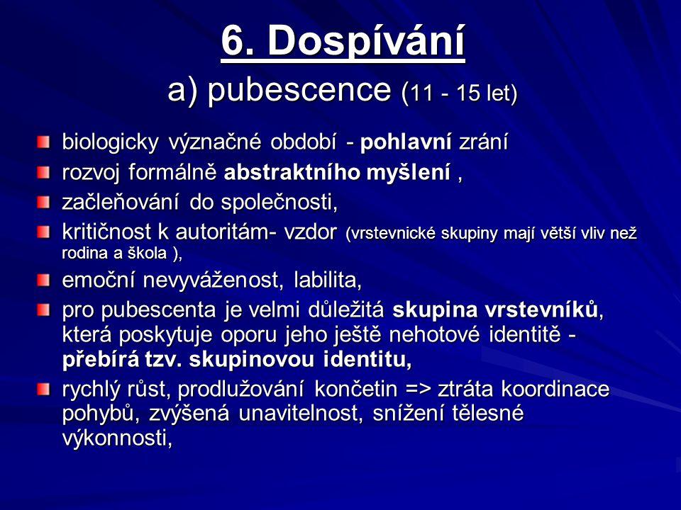 6. Dospívání a) pubescence ( 11 - 15 let) biologicky význačné období - pohlavní zrání rozvoj formálně abstraktního myšlení, začleňování do společnosti
