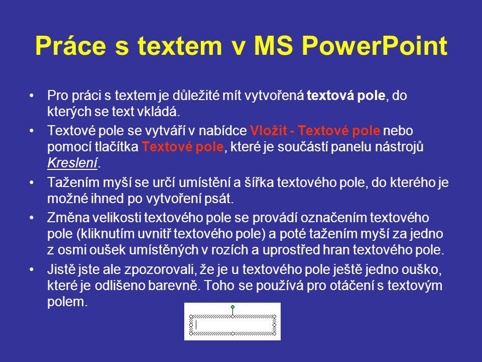 Práce s textem v MS PowerPoint Pro práci s textem je důležité mít vytvořená textová pole, do kterých se text vkládá. Textové pole se vytváří v nabídce