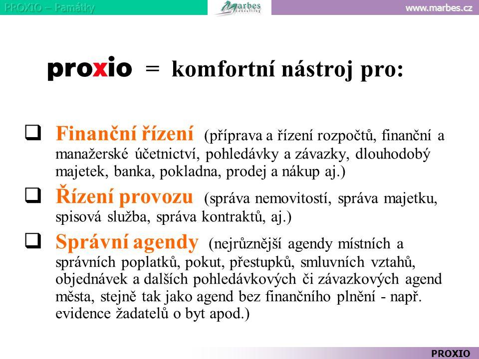 www.marbes.cz PROXIO = komfortní nástroj pro:  Finanční řízení (příprava a řízení rozpočtů, finanční a manažerské účetnictví, pohledávky a závazky, dlouhodobý majetek, banka, pokladna, prodej a nákup aj.)  Řízení provozu (správa nemovitostí, správa majetku, spisová služba, správa kontraktů, aj.)  Správní agendy (nejrůznější agendy místních a správních poplatků, pokut, přestupků, smluvních vztahů, objednávek a dalších pohledávkových či závazkových agend města, stejně tak jako agend bez finančního plnění - např.