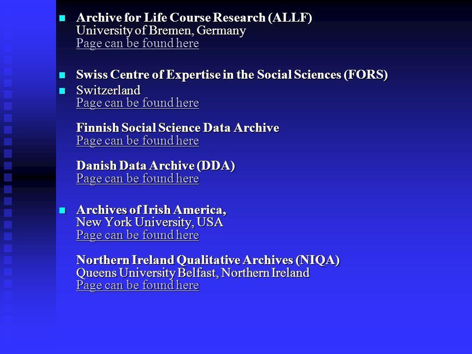 Archive for Life Course Research (ALLF) University of Bremen, Germany Page can be found here Archive for Life Course Research (ALLF) University of Bremen, Germany Page can be found here Page can be found here Page can be found here Swiss Centre of Expertise in the Social Sciences (FORS) Swiss Centre of Expertise in the Social Sciences (FORS) Switzerland Page can be found here Finnish Social Science Data Archive Page can be found here Danish Data Archive (DDA) Page can be found here Switzerland Page can be found here Finnish Social Science Data Archive Page can be found here Danish Data Archive (DDA) Page can be found here Page can be found here Page can be found here Page can be found here Page can be found here Page can be found here Page can be found here Archives of Irish America, New York University, USA Page can be found here Northern Ireland Qualitative Archives (NIQA) Queens University Belfast, Northern Ireland Page can be found here Archives of Irish America, New York University, USA Page can be found here Northern Ireland Qualitative Archives (NIQA) Queens University Belfast, Northern Ireland Page can be found here Page can be found here Page can be found here Page can be found here Page can be found here