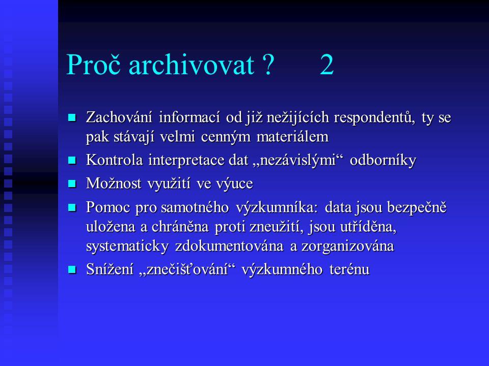Proč archivovat ? 2 Zachování informací od již nežijících respondentů, ty se pak stávají velmi cenným materiálem Zachování informací od již nežijících