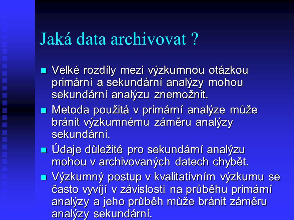 Jaká data archivovat ? Velké rozdíly mezi výzkumnou otázkou primární a sekundární analýzy mohou sekundární analýzu znemožnit. Velké rozdíly mezi výzku