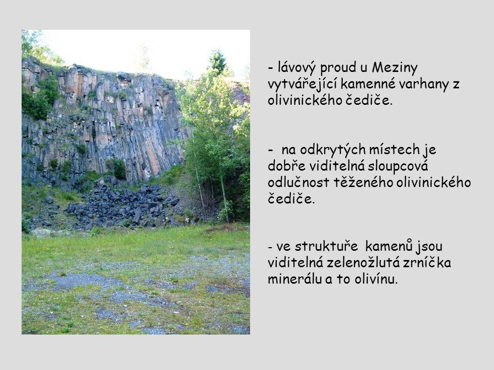 - lávový proud u Meziny vytvářející kamenné varhany z olivinického čediče. - na odkrytých místech je dobře viditelná sloupcová odlučnost těženého oliv