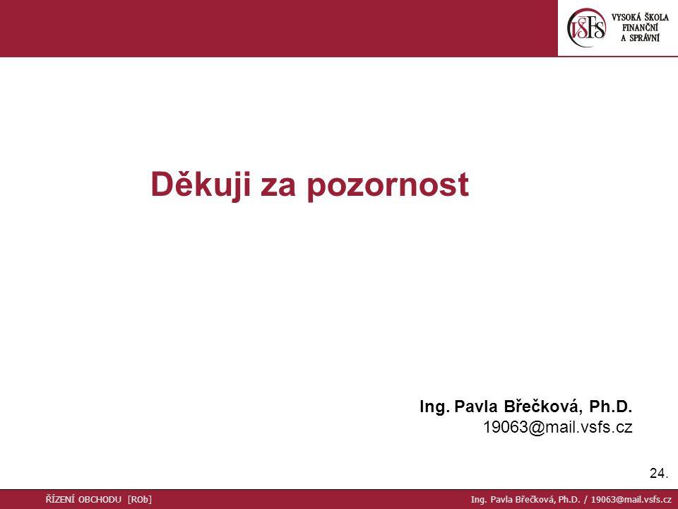 24. Děkuji za pozornost Ing. Pavla Břečková, Ph.D. 19063@mail.vsfs.cz ŘÍZENÍ OBCHODU [ROb] Ing. Pavla Břečková, Ph.D. / 19063@mail.vsfs.cz