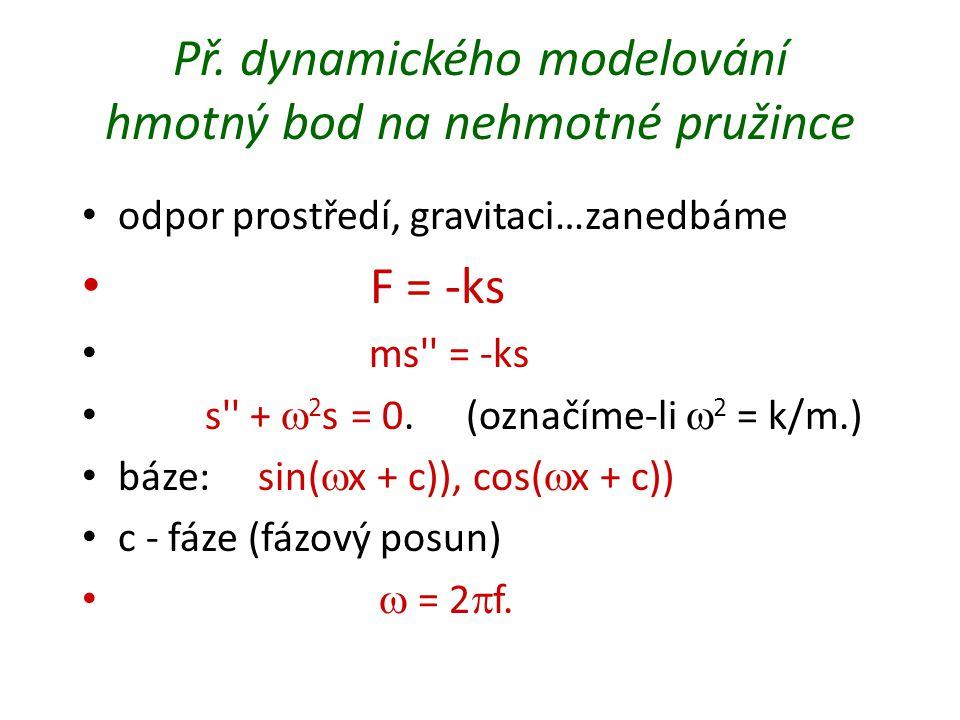 Př. dynamického modelování hmotný bod na nehmotné pružince odpor prostředí, gravitaci…zanedbáme F = -ks ms'' = -ks s'' +  2 s = 0. (označíme-li  2 =