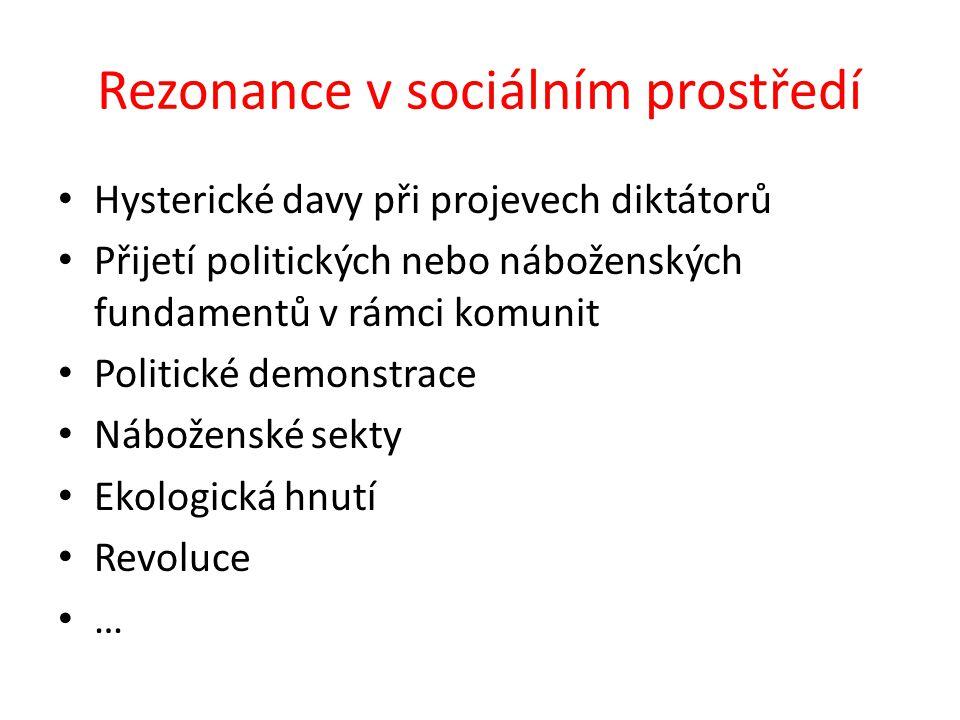 Rezonance v sociálním prostředí Hysterické davy při projevech diktátorů Přijetí politických nebo náboženských fundamentů v rámci komunit Politické demonstrace Náboženské sekty Ekologická hnutí Revoluce …