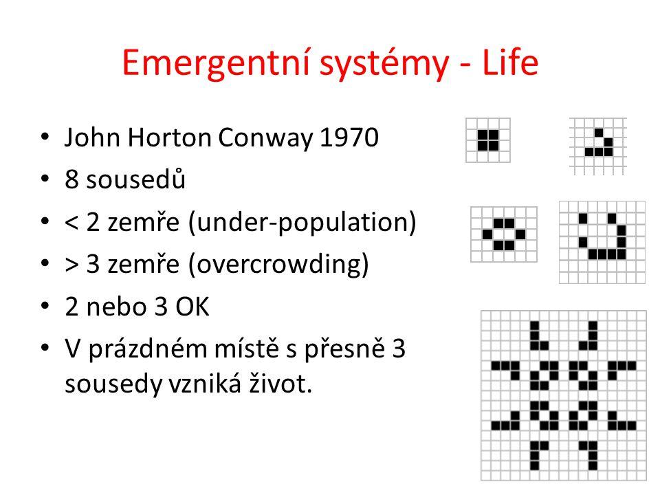 Emergentní systémy - Life John Horton Conway 1970 8 sousedů < 2 zemře (under-population) > 3 zemře (overcrowding) 2 nebo 3 OK V prázdném místě s přesně 3 sousedy vzniká život.