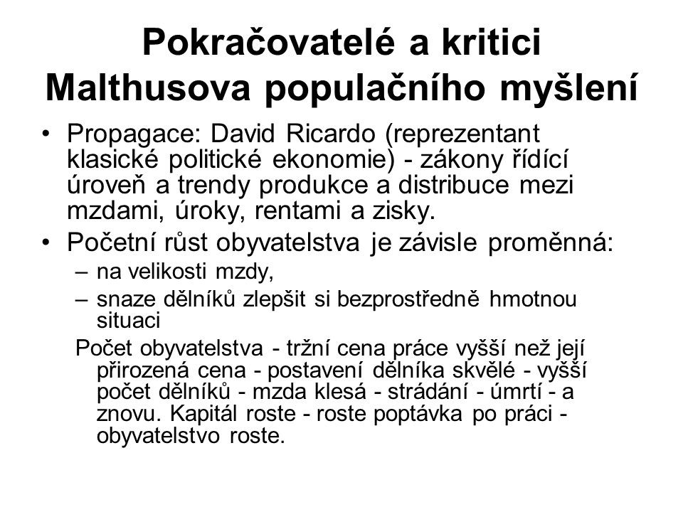 Pokračovatelé a kritici Malthusova populačního myšlení Propagace: David Ricardo (reprezentant klasické politické ekonomie) - zákony řídící úroveň a trendy produkce a distribuce mezi mzdami, úroky, rentami a zisky.