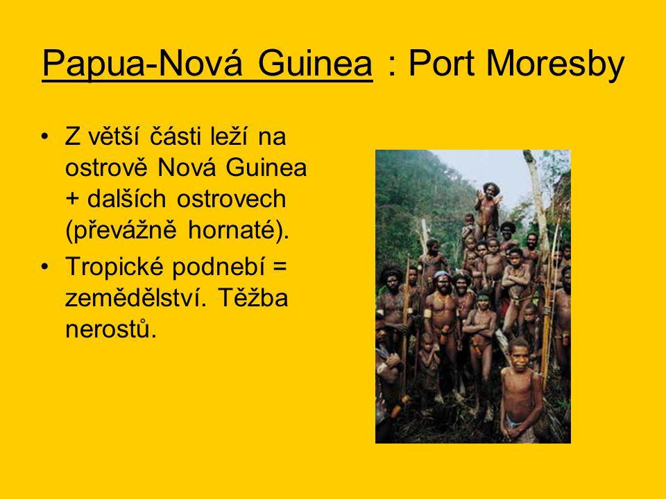 Papua-Nová Guinea : Port Moresby Z větší části leží na ostrově Nová Guinea + dalších ostrovech (převážně hornaté).