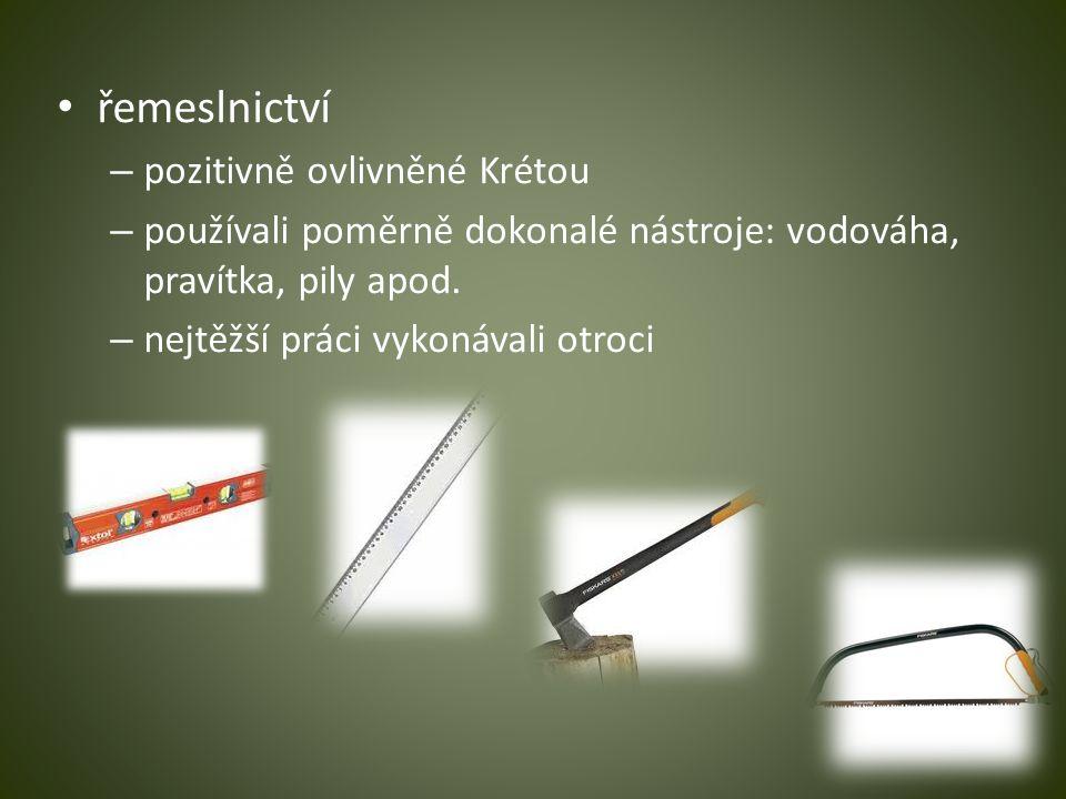 řemeslnictví – pozitivně ovlivněné Krétou – používali poměrně dokonalé nástroje: vodováha, pravítka, pily apod. – nejtěžší práci vykonávali otroci