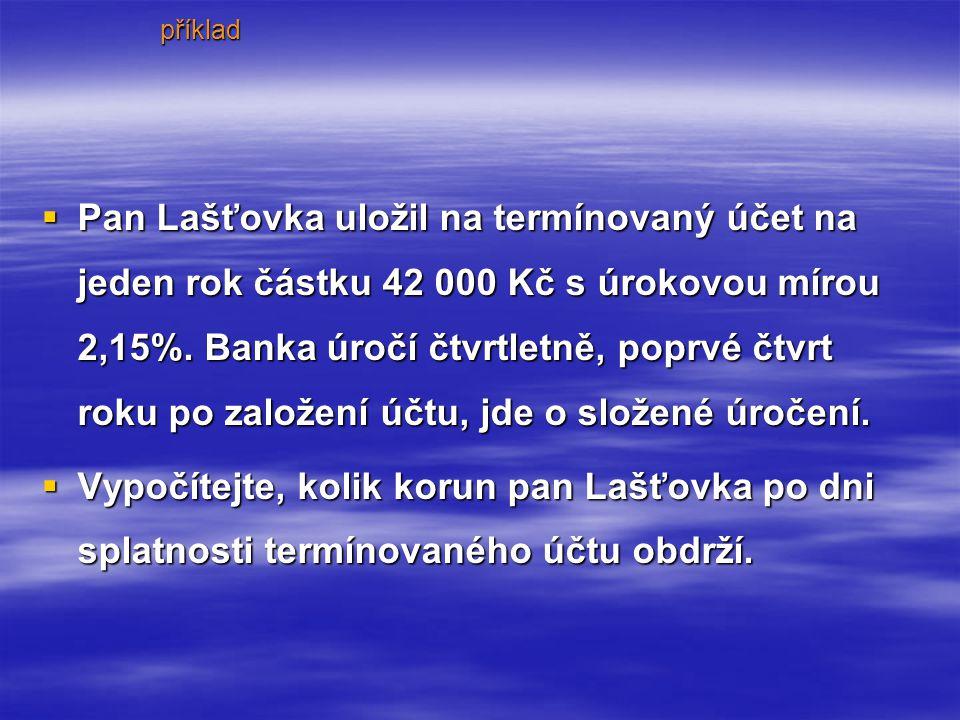  Pan  Pan Lašťovka uložil na termínovaný účet na jeden rok částku 42 000 Kč s úrokovou mírou 2,15%.