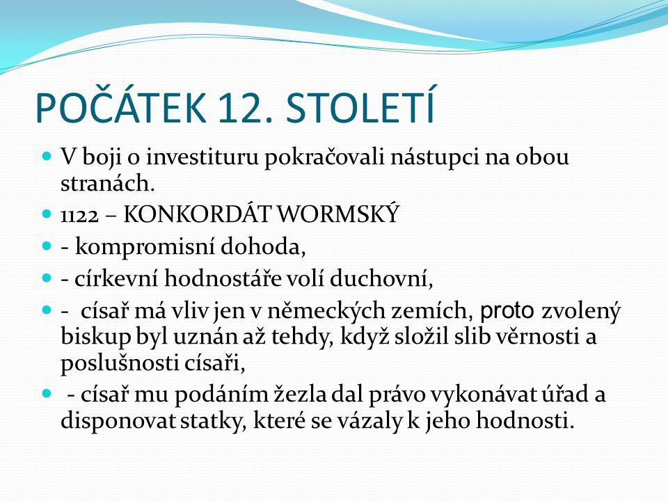 POČÁTEK 12. STOLETÍ V boji o investituru pokračovali nástupci na obou stranách. 1122 – KONKORDÁT WORMSKÝ - kompromisní dohoda, - církevní hodnostáře v