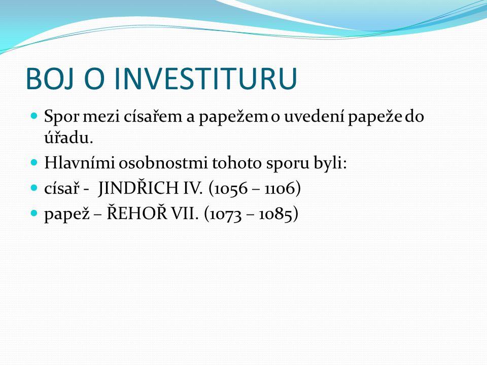 BOJ O INVESTITURU Spor mezi císařem a papežem o uvedení papeže do úřadu. Hlavními osobnostmi tohoto sporu byli: císař - JINDŘICH IV. (1056 – 1106) pap