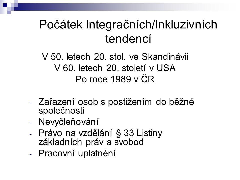 Počátek Integračních/Inkluzivních tendencí V 50. letech 20. stol. ve Skandinávii V 60. letech 20. století v USA Po roce 1989 v ČR - Zařazení osob s po