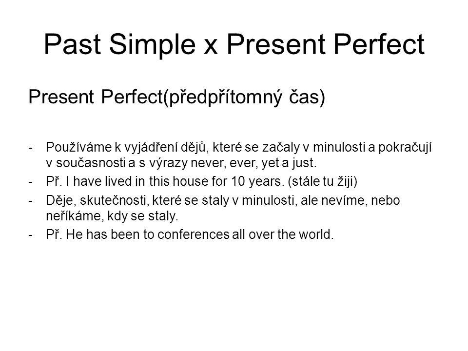 Past Simple x Present Perfect Present Perfect(předpřítomný čas) -Používáme k vyjádření dějů, které se začaly v minulosti a pokračují v současnosti a s výrazy never, ever, yet a just.
