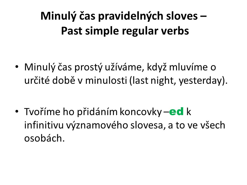 Minulý čas pravidelných sloves – Past simple regular verbs Minulý čas prostý užíváme, když mluvíme o určité době v minulosti (last night, yesterday).