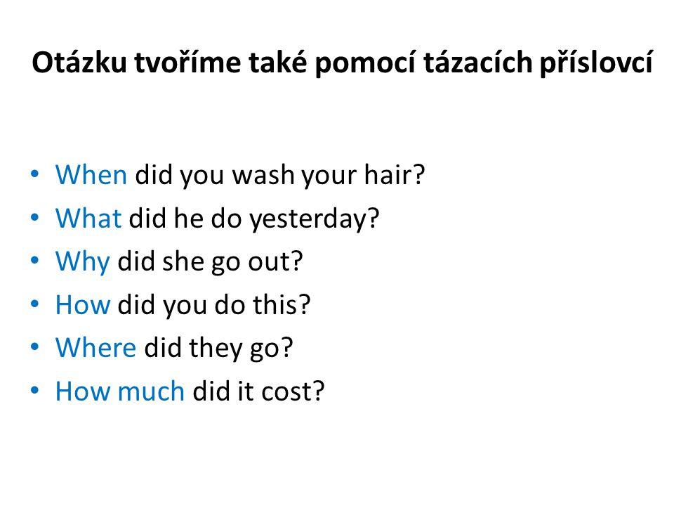Otázku tvoříme také pomocí tázacích příslovcí When did you wash your hair? What did he do yesterday? Why did she go out? How did you do this? Where di