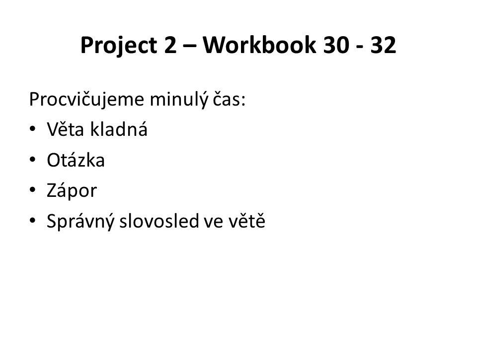 Project 2 – Workbook 30 - 32 Procvičujeme minulý čas: Věta kladná Otázka Zápor Správný slovosled ve větě
