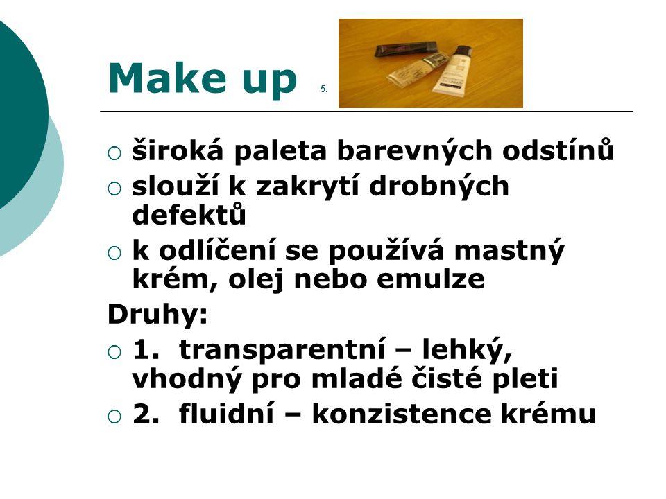 Make up 5.  široká paleta barevných odstínů  slouží k zakrytí drobných defektů  k odlíčení se používá mastný krém, olej nebo emulze Druhy:  1. tra