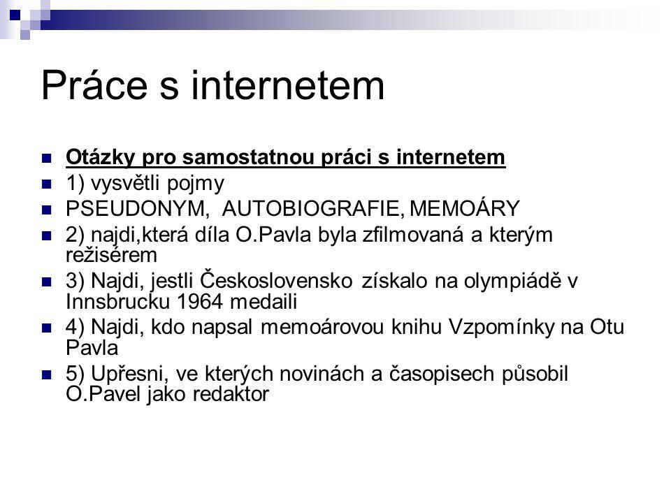 Práce s internetem Otázky pro samostatnou práci s internetem 1) vysvětli pojmy PSEUDONYM, AUTOBIOGRAFIE, MEMOÁRY 2) najdi,která díla O.Pavla byla zfilmovaná a kterým režisérem 3) Najdi, jestli Československo získalo na olympiádě v Innsbrucku 1964 medaili 4) Najdi, kdo napsal memoárovou knihu Vzpomínky na Otu Pavla 5) Upřesni, ve kterých novinách a časopisech působil O.Pavel jako redaktor