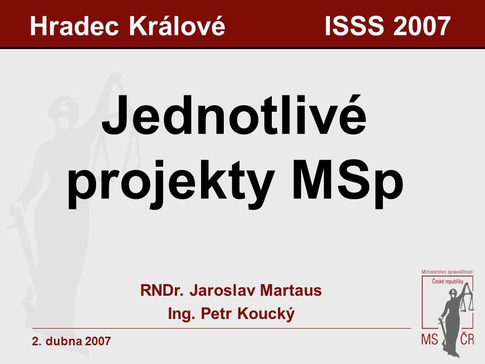 Hradec Králové ISSS 2007 Jednotlivé projekty MSp 2. dubna 2007 RNDr. Jaroslav Martaus Ing. Petr Koucký