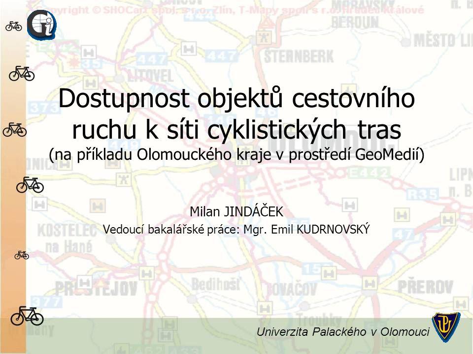 Dostupnost objektů cestovního ruchu k síti cyklistických tras (na příkladu Olomouckého kraje v prostředí GeoMedií) Milan JINDÁČEK Vedoucí bakalářské práce: Mgr.