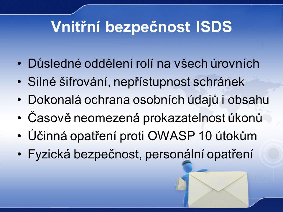 Vnitřní bezpečnost ISDS Důsledné oddělení rolí na všech úrovních Silné šifrování, nepřístupnost schránek Dokonalá ochrana osobních údajů i obsahu Časově neomezená prokazatelnost úkonů Účinná opatření proti OWASP 10 útokům Fyzická bezpečnost, personální opatření