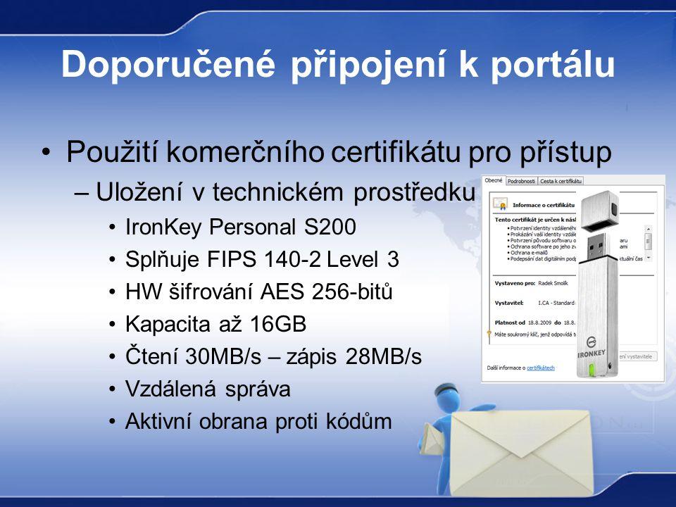 Doporučené připojení k portálu Použití komerčního certifikátu pro přístup –Uložení v technickém prostředku IronKey Personal S200 Splňuje FIPS 140-2 Level 3 HW šifrování AES 256-bitů Kapacita až 16GB Čtení 30MB/s – zápis 28MB/s Vzdálená správa Aktivní obrana proti kódům