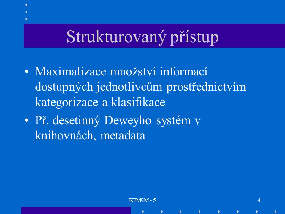 KIP/KM - 54 Strukturovaný přístup Maximalizace množství informací dostupných jednotlivcům prostřednictvím kategorizace a klasifikace Př. desetinný Dew