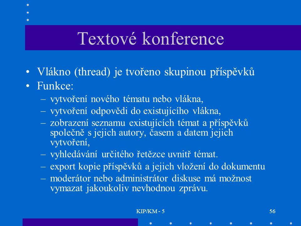 KIP/KM - 556 Textové konference Vlákno (thread) je tvořeno skupinou příspěvků Funkce: –vytvoření nového tématu nebo vlákna, –vytvoření odpovědi do existujícího vlákna, –zobrazení seznamu existujících témat a příspěvků společně s jejich autory, časem a datem jejich vytvoření, –vyhledávání určitého řetězce uvnitř témat.