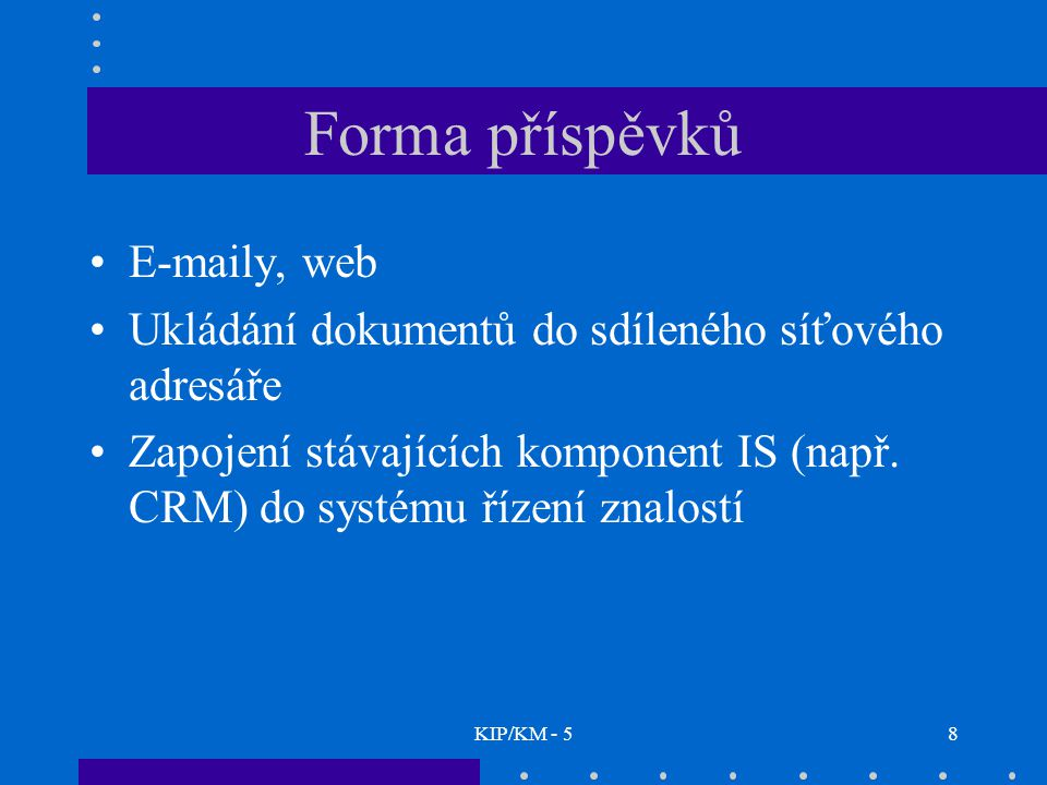 KIP/KM - 58 Forma příspěvků E-maily, web Ukládání dokumentů do sdíleného síťového adresáře Zapojení stávajících komponent IS (např. CRM) do systému ří