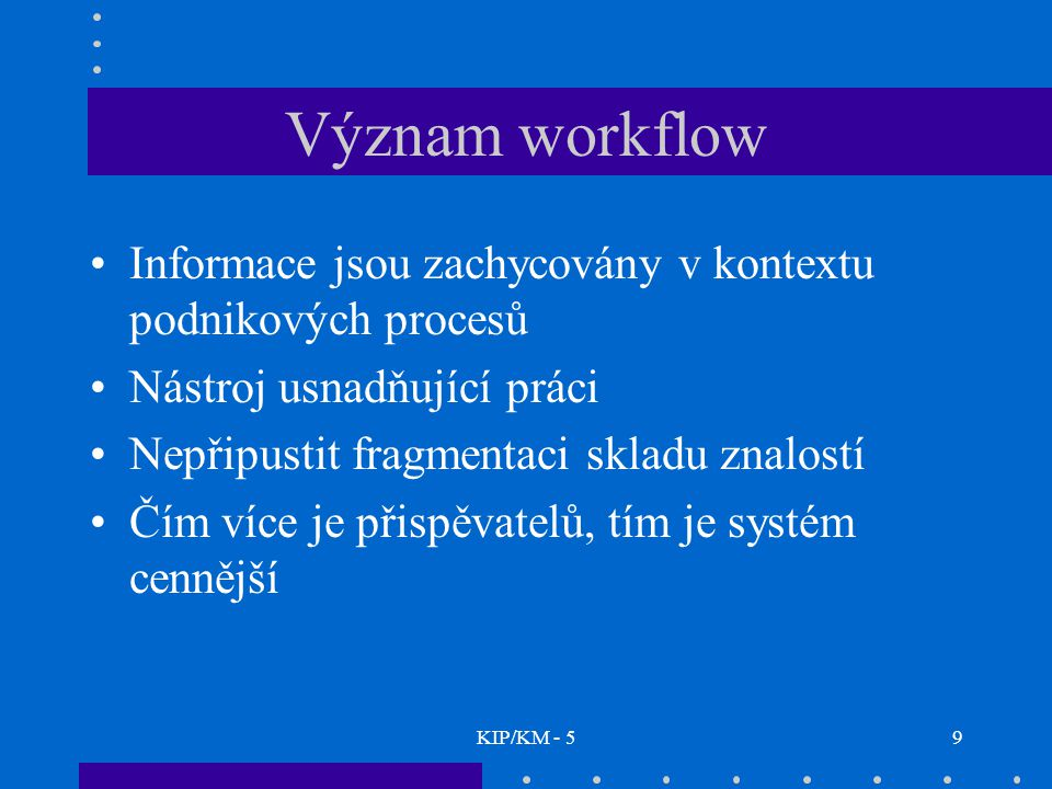 KIP/KM - 59 Význam workflow Informace jsou zachycovány v kontextu podnikových procesů Nástroj usnadňující práci Nepřipustit fragmentaci skladu znalost