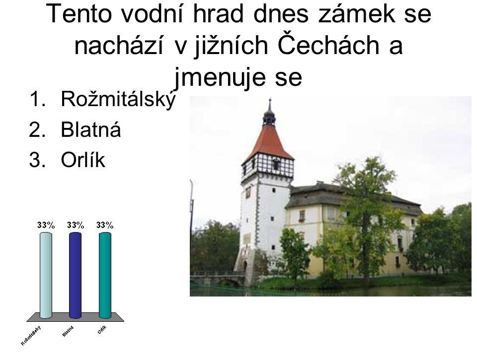 Tento vodní hrad dnes zámek se nachází v jižních Čechách a jmenuje se 1.Rožmitálský 2.Blatná 3.Orlík